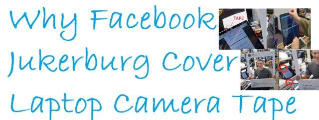 Why Facebook Jukerburg Cover Laptop Camera Tape